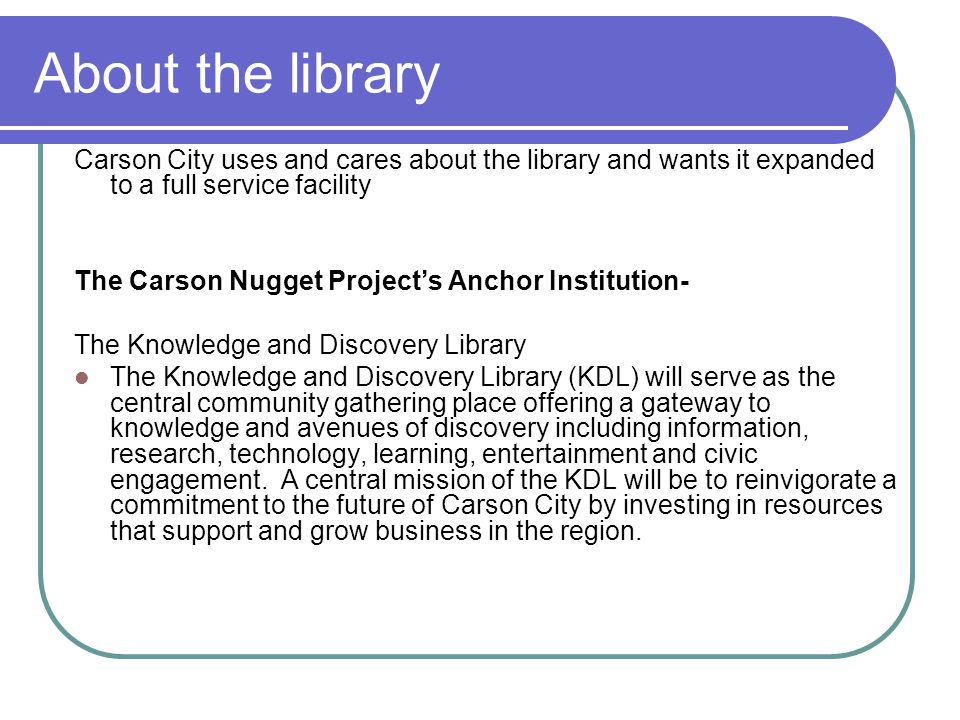 About the library Carson City uses and cares about the library and wants it expanded to a full service facility The Carson Nugget Project's Anchor Institution- The Knowledge and Discovery Library The Knowledge and Discovery Library (KDL) will serve as the central community gathering place offering a gateway to knowledge and avenues of discovery including information, research, technology, learning, entertainment and civic engagement.
