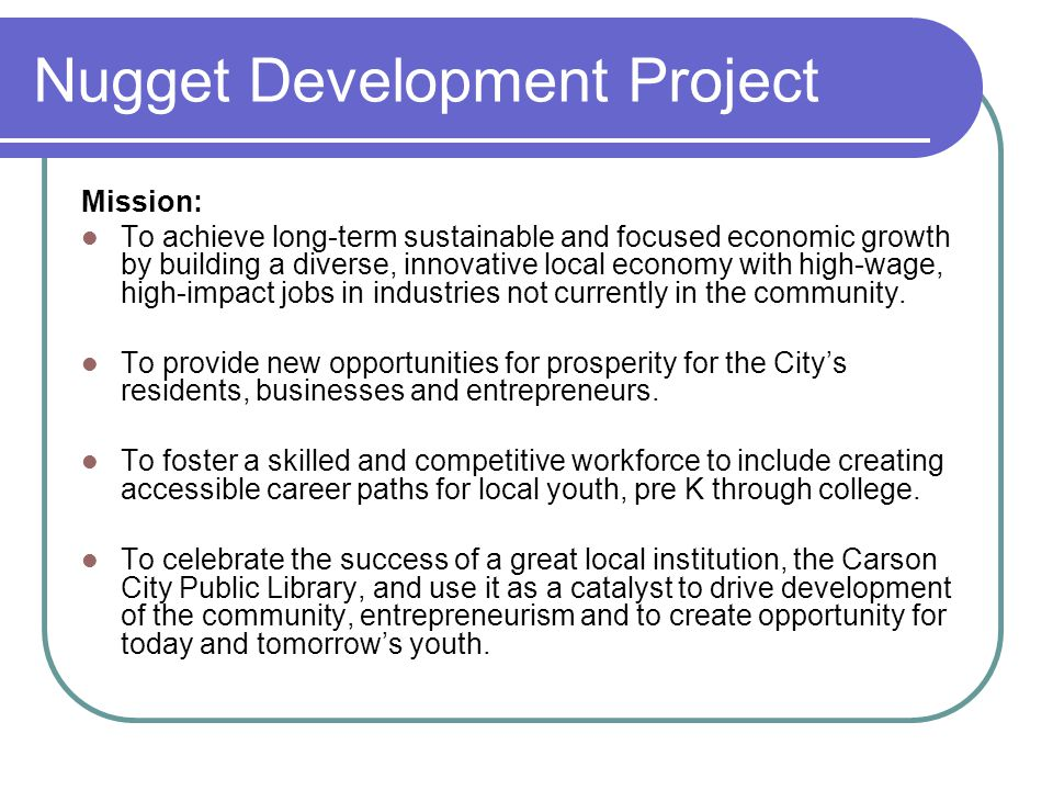 Nugget Development Project Mission: To achieve long-term sustainable and focused economic growth by building a diverse, innovative local economy with high-wage, high-impact jobs in industries not currently in the community.