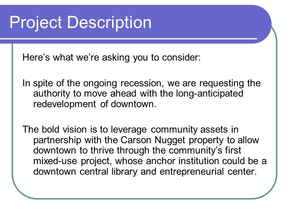 Project Description Here's what we're asking you to consider: In spite of the ongoing recession, we are requesting the authority to move ahead with th