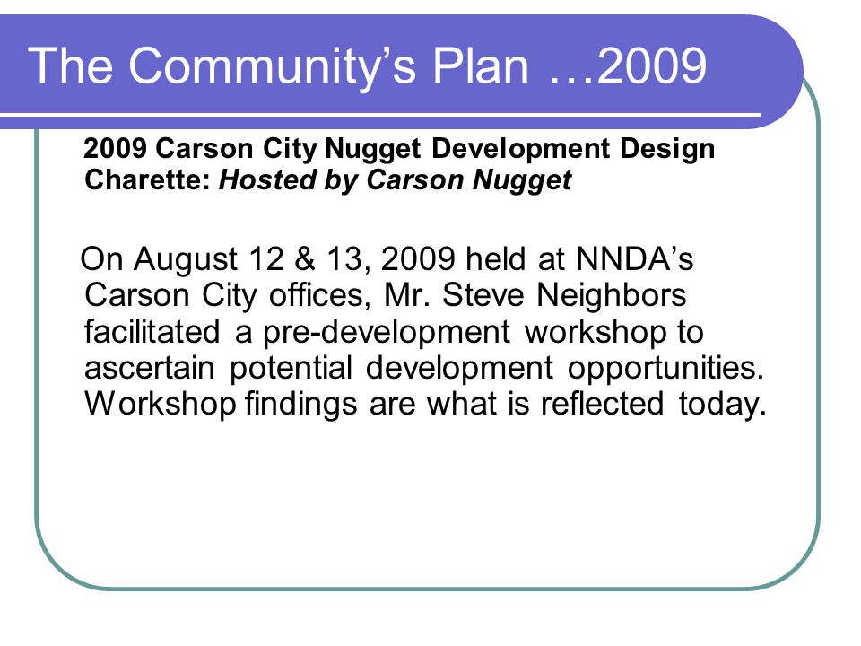 The Community's Plan …2009 2009 Carson City Nugget Development Design Charette: Hosted by Carson Nugget On August 12 & 13, 2009 held at NNDA's Carson