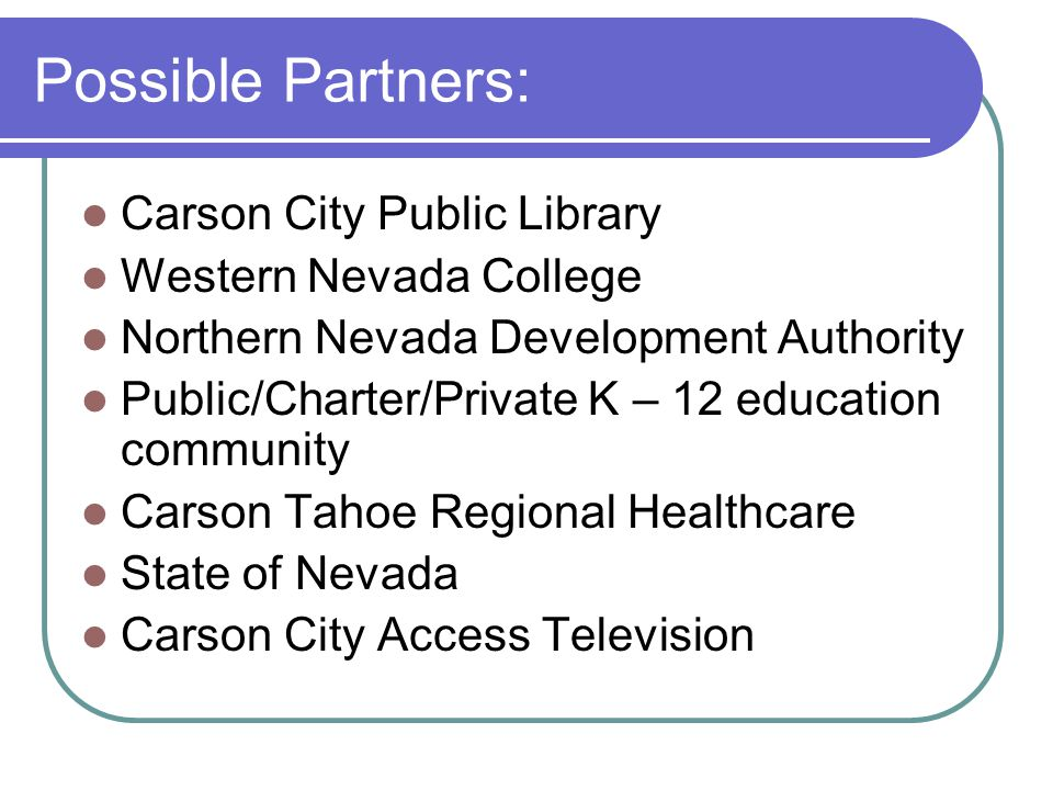 Possible Partners: Carson City Public Library Western Nevada College Northern Nevada Development Authority Public/Charter/Private K – 12 education com