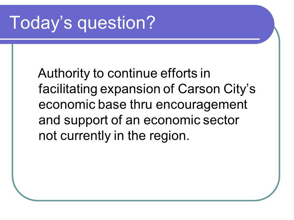 Today's question? Authority to continue efforts in facilitating expansion of Carson City's economic base thru encouragement and support of an economic
