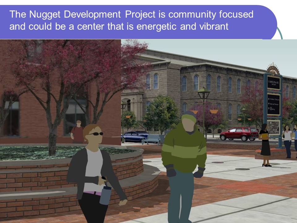 The Nugget Development Project is community focused and could be a center that is energetic and vibrant