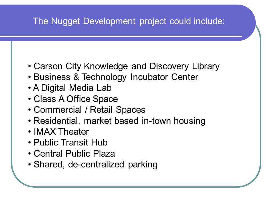 The Nugget Development project could include: Carson City Knowledge and Discovery Library Business & Technology Incubator Center A Digital Media Lab Class A Office Space Commercial / Retail Spaces Residential, market based in-town housing IMAX Theater Public Transit Hub Central Public Plaza Shared, de-centralized parking