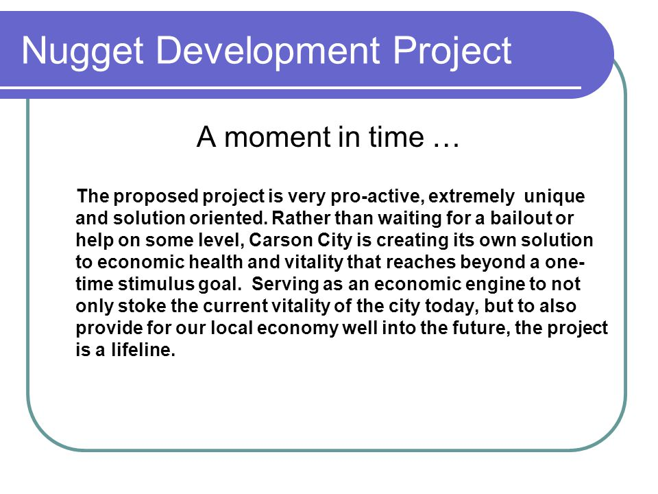 Nugget Development Project A moment in time … The proposed project is very pro-active, extremely unique and solution oriented.