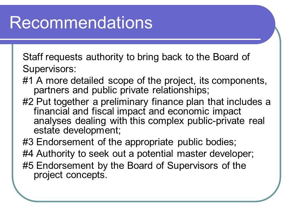 Recommendations Staff requests authority to bring back to the Board of Supervisors: #1 A more detailed scope of the project, its components, partners