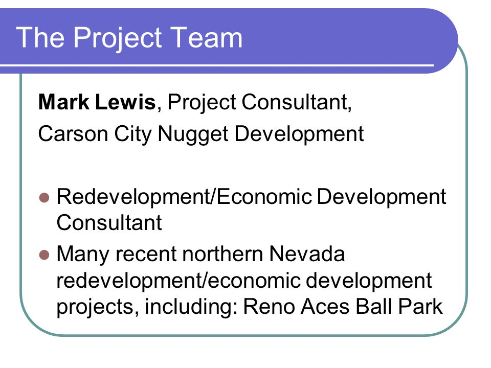 The Project Team Mark Lewis, Project Consultant, Carson City Nugget Development Redevelopment/Economic Development Consultant Many recent northern Nevada redevelopment/economic development projects, including: Reno Aces Ball Park