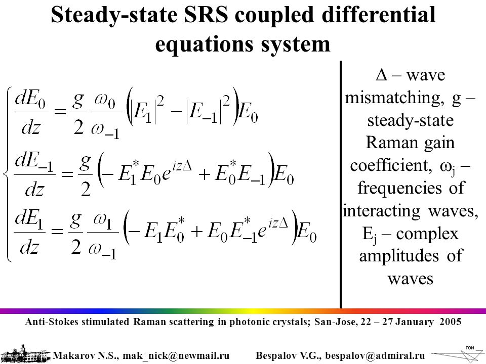 Steady-state SRS coupled differential equations system  – wave mismatching, g – steady-state Raman gain coefficient,  j – frequencies of interacting waves, E j – complex amplitudes of waves Anti-Stokes stimulated Raman scattering in photonic crystals; San-Jose, 22 – 27 January 2005 Makarov N.S., mak_nick@newmail.ruBespalov V.G., bespalov@admiral.ru