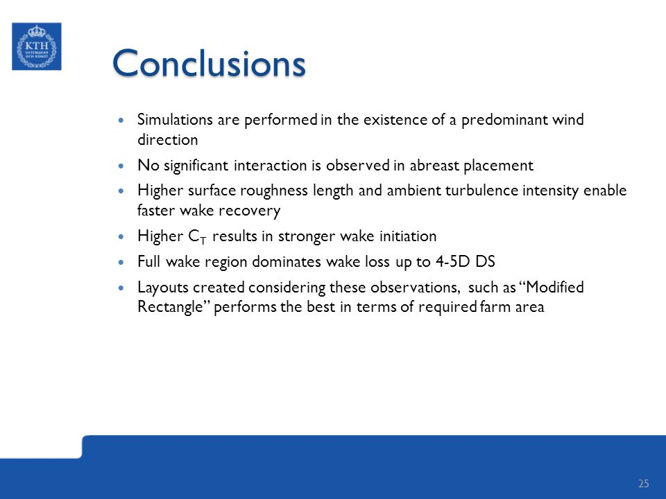Conclusions Simulations are performed in the existence of a predominant wind direction No significant interaction is observed in abreast placement Higher surface roughness length and ambient turbulence intensity enable faster wake recovery Higher C T results in stronger wake initiation Full wake region dominates wake loss up to 4-5D DS Layouts created considering these observations, such as Modified Rectangle performs the best in terms of required farm area 25