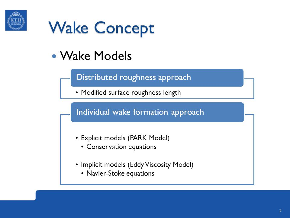 Wake Concept Wake Models 7 Modified surface roughness length Distributed roughness approach Explicit models (PARK Model) Conservation equations Implicit models (Eddy Viscosity Model) Navier-Stoke equations Individual wake formation approach