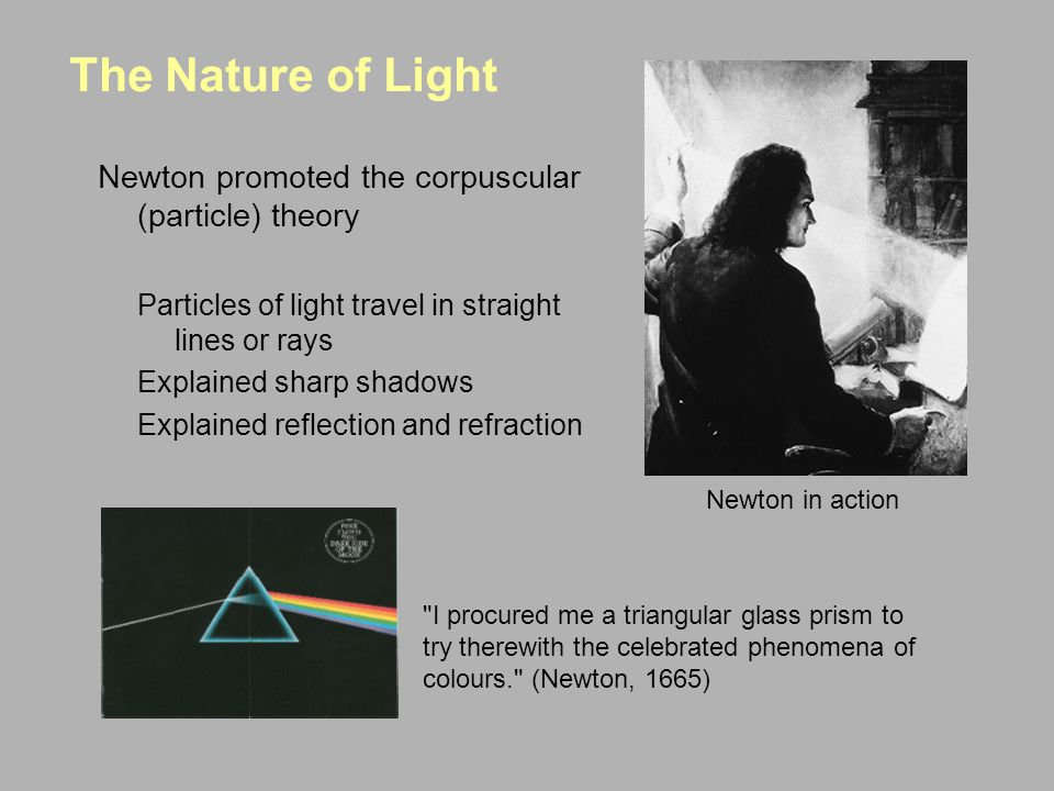 The Nature of Light Newton promoted the corpuscular (particle) theory Particles of light travel in straight lines or rays Explained sharp shadows Explained reflection and refraction I procured me a triangular glass prism to try therewith the celebrated phenomena of colours. (Newton, 1665) Newton in action