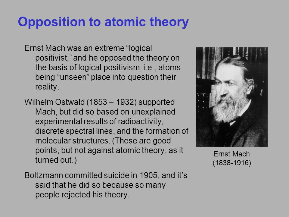 Opposition to atomic theory Ernst Mach was an extreme logical positivist, and he opposed the theory on the basis of logical positivism, i.e., atoms being unseen place into question their reality.