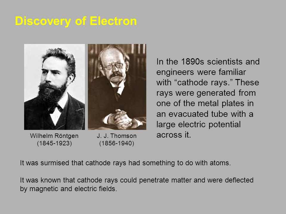 Discovery of Electron In the 1890s scientists and engineers were familiar with cathode rays. These rays were generated from one of the metal plates in an evacuated tube with a large electric potential across it.