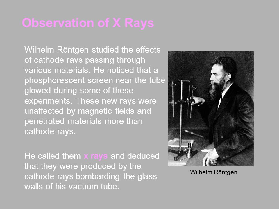 Observation of X Rays Wilhelm Röntgen studied the effects of cathode rays passing through various materials.