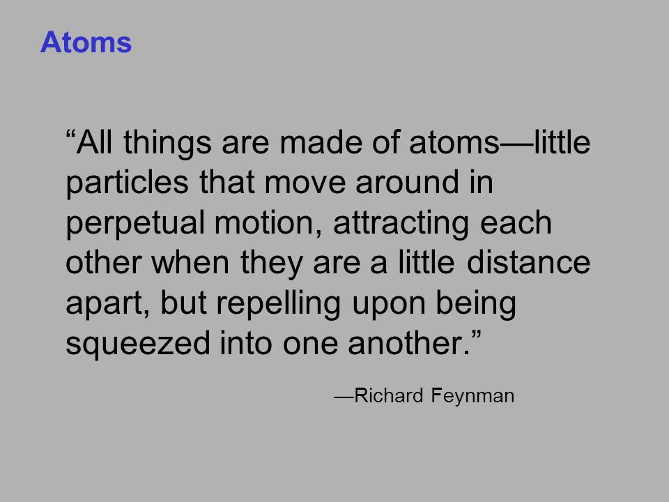 Atoms All things are made of atoms—little particles that move around in perpetual motion, attracting each other when they are a little distance apart, but repelling upon being squeezed into one another. —Richard Feynman