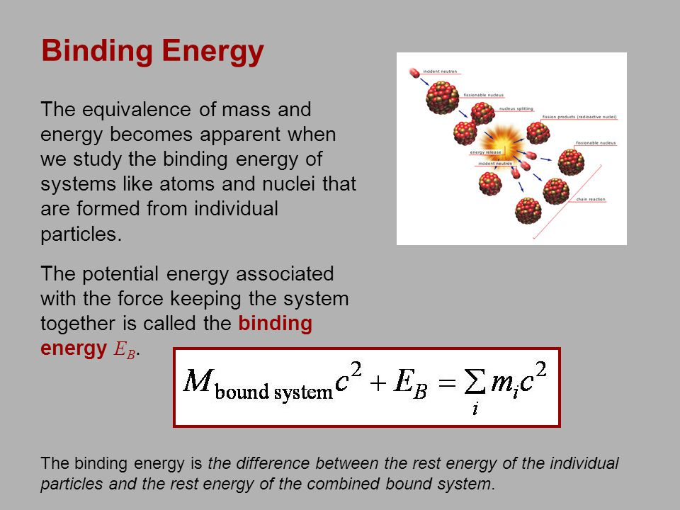 Binding Energy The equivalence of mass and energy becomes apparent when we study the binding energy of systems like atoms and nuclei that are formed from individual particles.