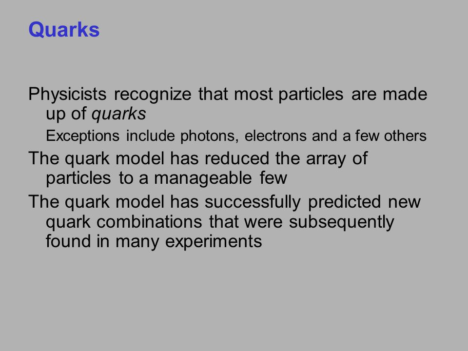 Quarks Physicists recognize that most particles are made up of quarks Exceptions include photons, electrons and a few others The quark model has reduced the array of particles to a manageable few The quark model has successfully predicted new quark combinations that were subsequently found in many experiments