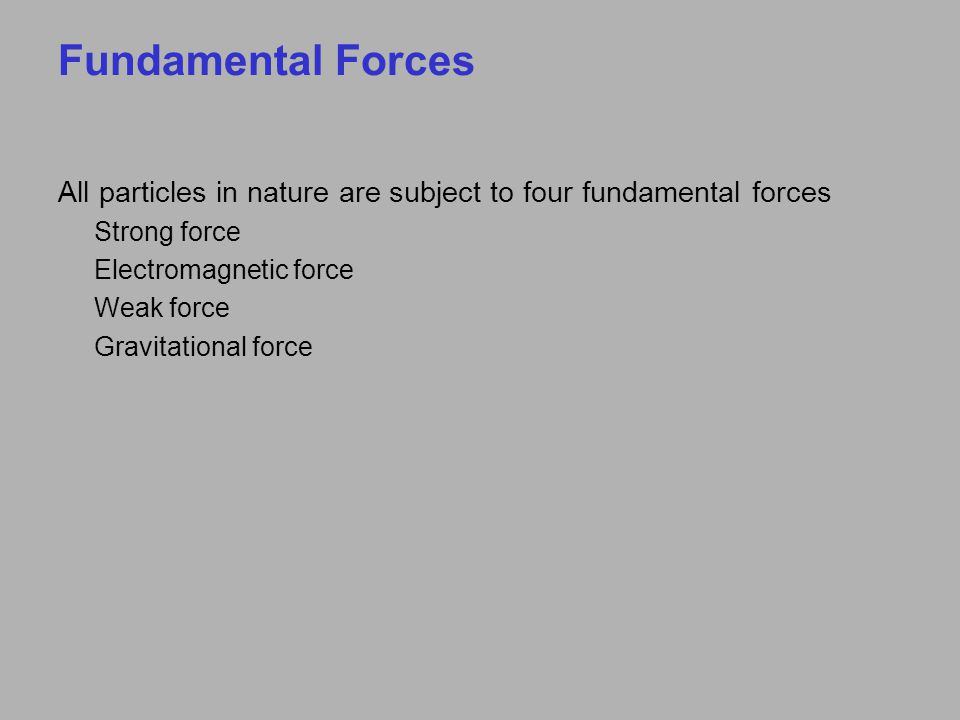 Fundamental Forces All particles in nature are subject to four fundamental forces Strong force Electromagnetic force Weak force Gravitational force