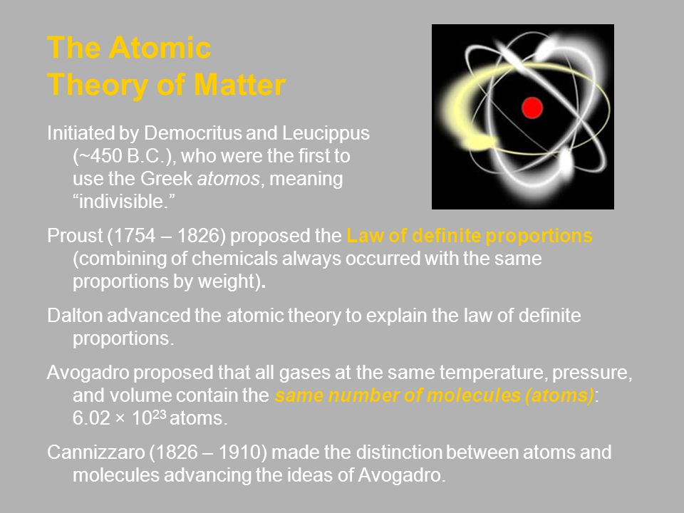 The Atomic Theory of Matter Initiated by Democritus and Leucippus (~450 B.C.), who were the first to use the Greek atomos, meaning indivisible. Proust (1754 – 1826) proposed the Law of definite proportions (combining of chemicals always occurred with the same proportions by weight).