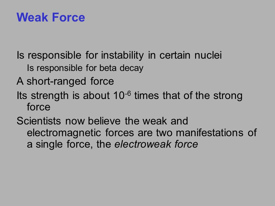 Weak Force Is responsible for instability in certain nuclei Is responsible for beta decay A short-ranged force Its strength is about 10 -6 times that of the strong force Scientists now believe the weak and electromagnetic forces are two manifestations of a single force, the electroweak force