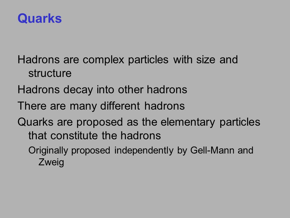 Quarks Hadrons are complex particles with size and structure Hadrons decay into other hadrons There are many different hadrons Quarks are proposed as the elementary particles that constitute the hadrons Originally proposed independently by Gell-Mann and Zweig