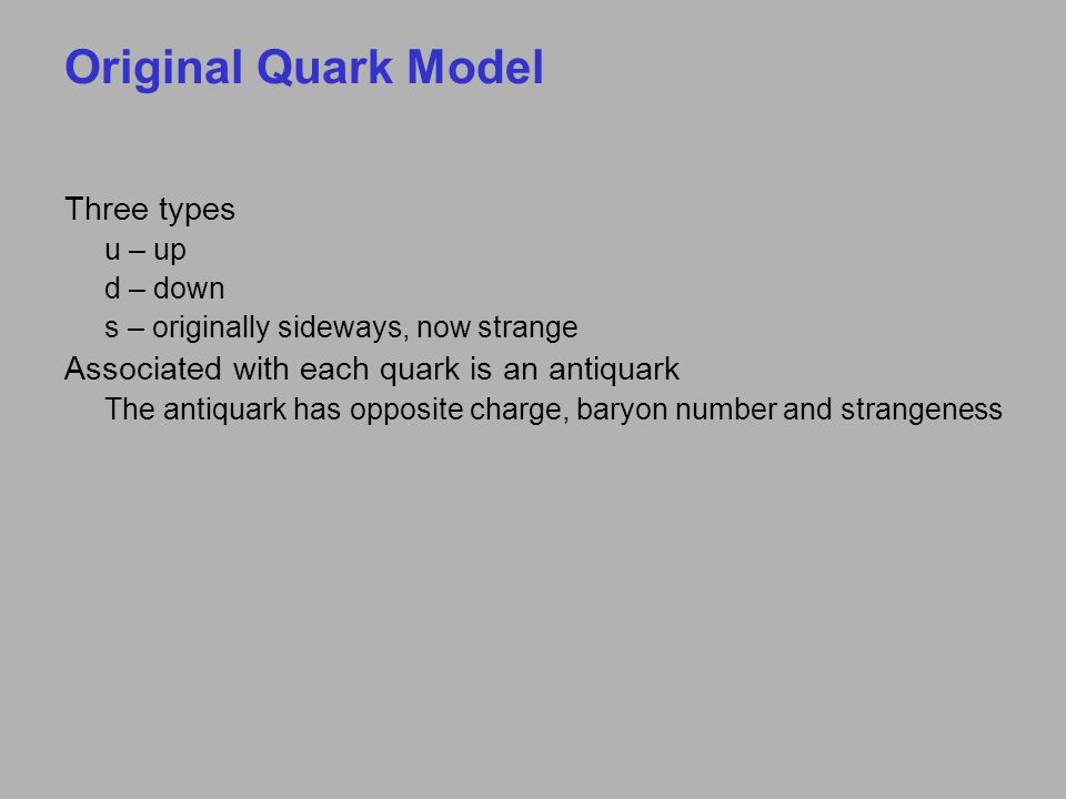 Original Quark Model Three types u – up d – down s – originally sideways, now strange Associated with each quark is an antiquark The antiquark has opposite charge, baryon number and strangeness
