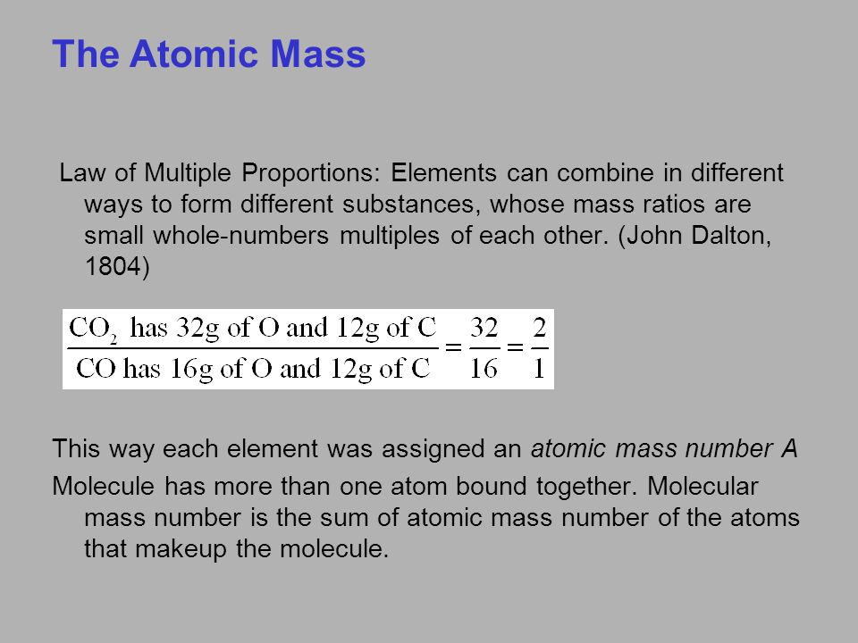 The Atomic Mass Law of Multiple Proportions: Elements can combine in different ways to form different substances, whose mass ratios are small whole-numbers multiples of each other.