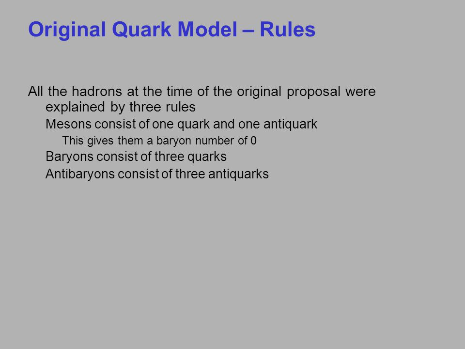 Original Quark Model – Rules All the hadrons at the time of the original proposal were explained by three rules Mesons consist of one quark and one antiquark This gives them a baryon number of 0 Baryons consist of three quarks Antibaryons consist of three antiquarks