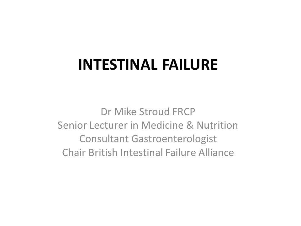 INTESTINAL FAILURE Dr Mike Stroud FRCP Senior Lecturer in Medicine & Nutrition Consultant Gastroenterologist Chair British Intestinal Failure Alliance