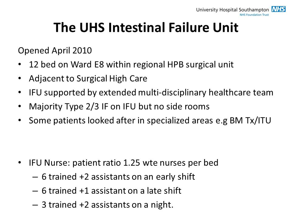The UHS Intestinal Failure Unit Opened April 2010 12 bed on Ward E8 within regional HPB surgical unit Adjacent to Surgical High Care IFU supported by extended multi-disciplinary healthcare team Majority Type 2/3 IF on IFU but no side rooms Some patients looked after in specialized areas e.g BM Tx/ITU IFU Nurse: patient ratio 1.25 wte nurses per bed – 6 trained +2 assistants on an early shift – 6 trained +1 assistant on a late shift – 3 trained +2 assistants on a night.