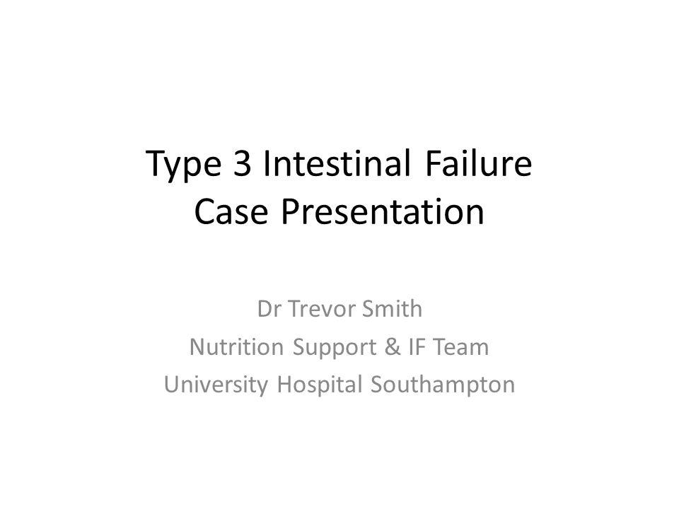 Type 3 Intestinal Failure Case Presentation Dr Trevor Smith Nutrition Support & IF Team University Hospital Southampton