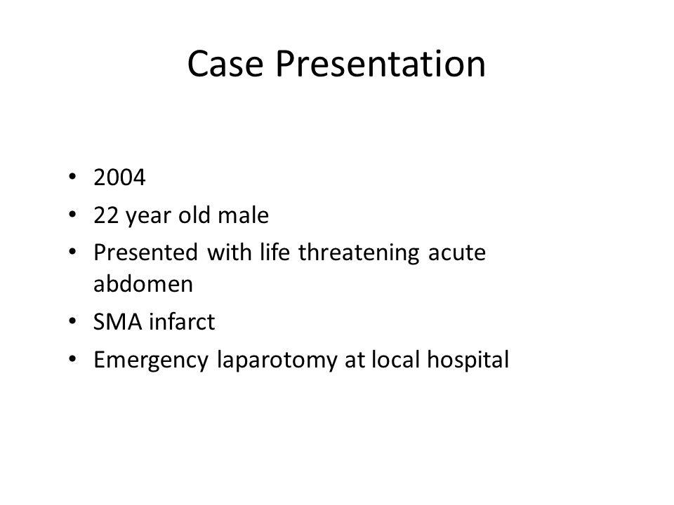 Case Presentation 2004 22 year old male Presented with life threatening acute abdomen SMA infarct Emergency laparotomy at local hospital