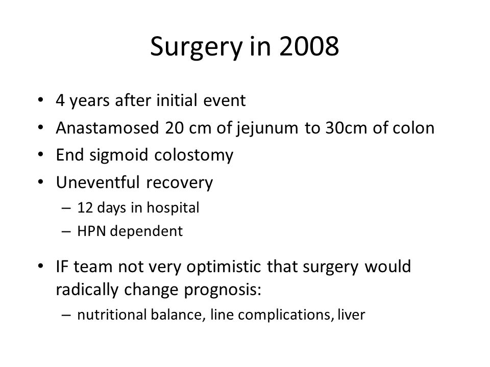 Surgery in 2008 4 years after initial event Anastamosed 20 cm of jejunum to 30cm of colon End sigmoid colostomy Uneventful recovery – 12 days in hospi