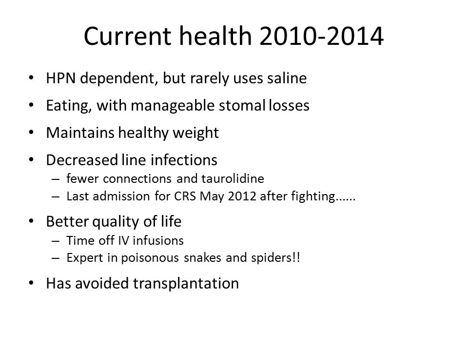 Current health 2010-2014 HPN dependent, but rarely uses saline Eating, with manageable stomal losses Maintains healthy weight Decreased line infection