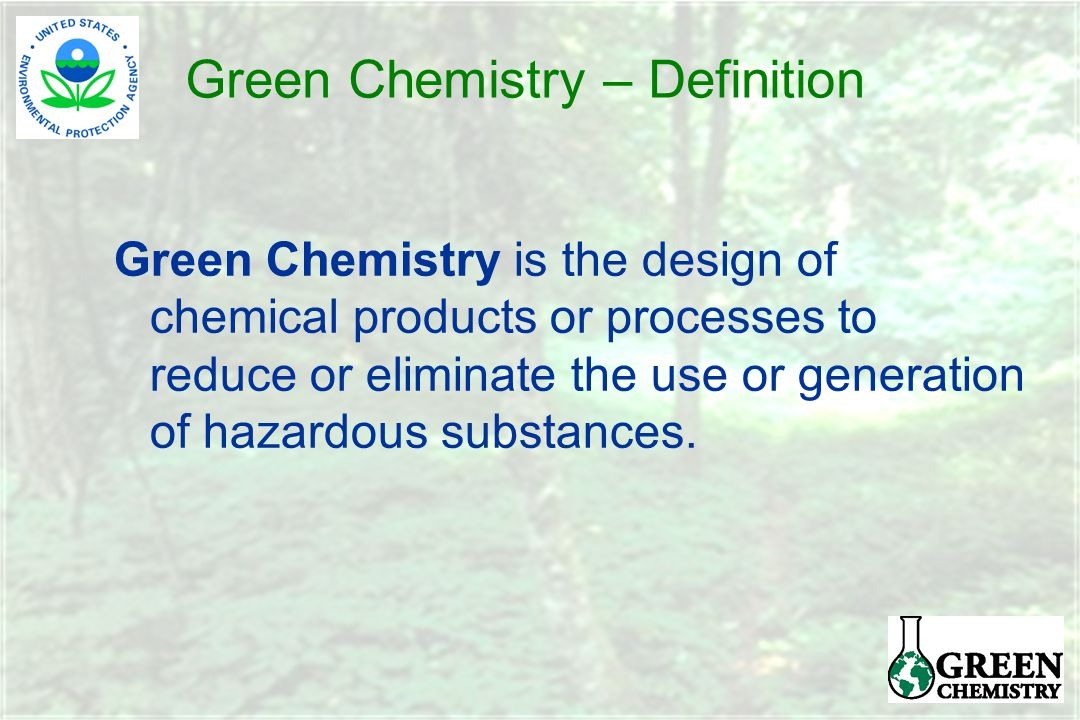 Green Chemistry – Definition Green Chemistry is the design of chemical products or processes to reduce or eliminate the use or generation of hazardous substances.