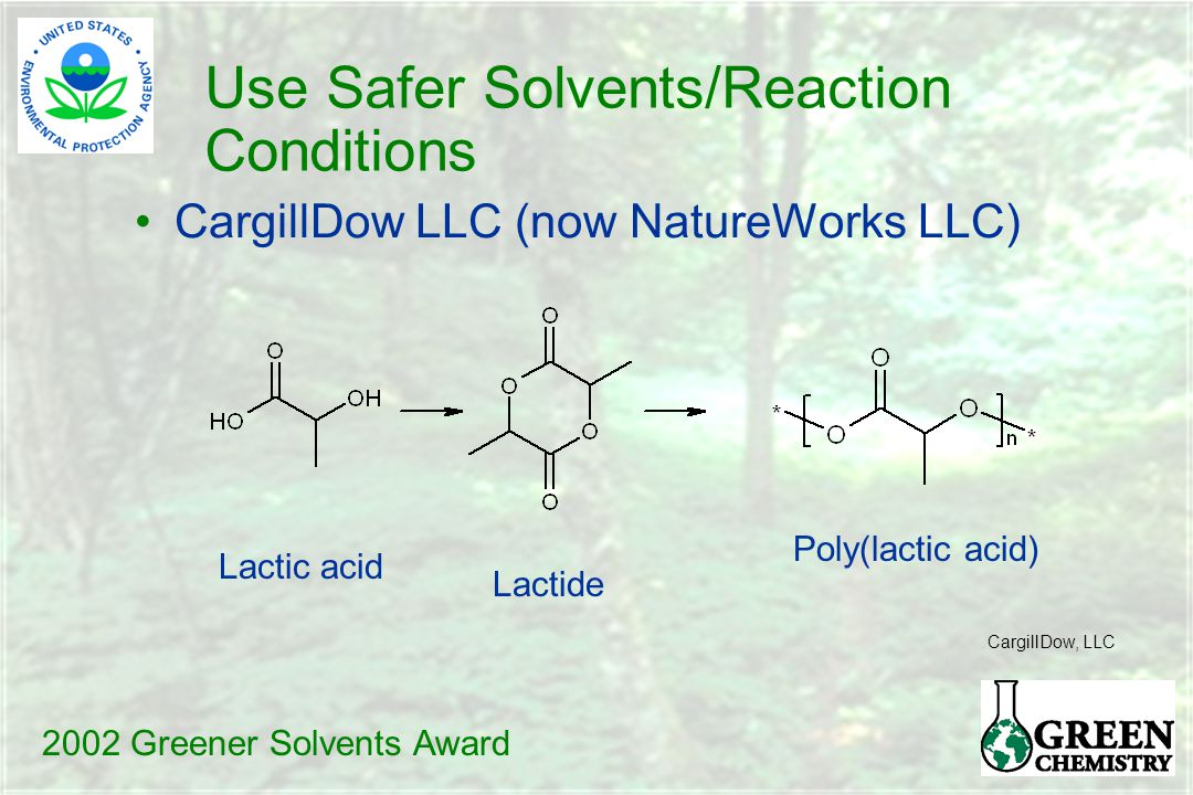 Use Safer Solvents/Reaction Conditions CargillDow LLC (now NatureWorks LLC) Lactic acid Lactide Poly(lactic acid) CargillDow, LLC 2002 Greener Solvents Award