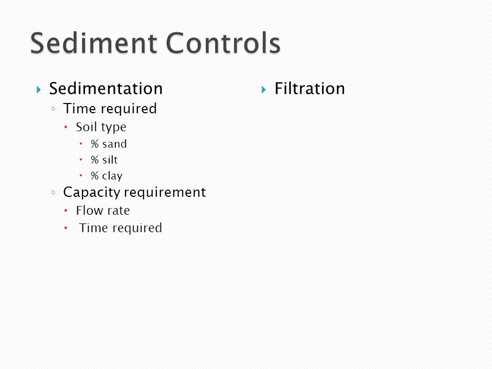  Sedimentation ◦ Time required  Soil type  % sand  % silt  % clay ◦ Capacity requirement  Flow rate  Time required  Filtration