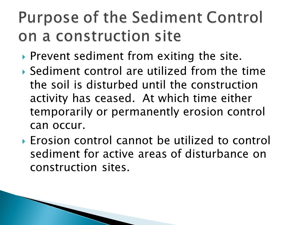  Prevent sediment from exiting the site.  Sediment control are utilized from the time the soil is disturbed until the construction activity has ceas