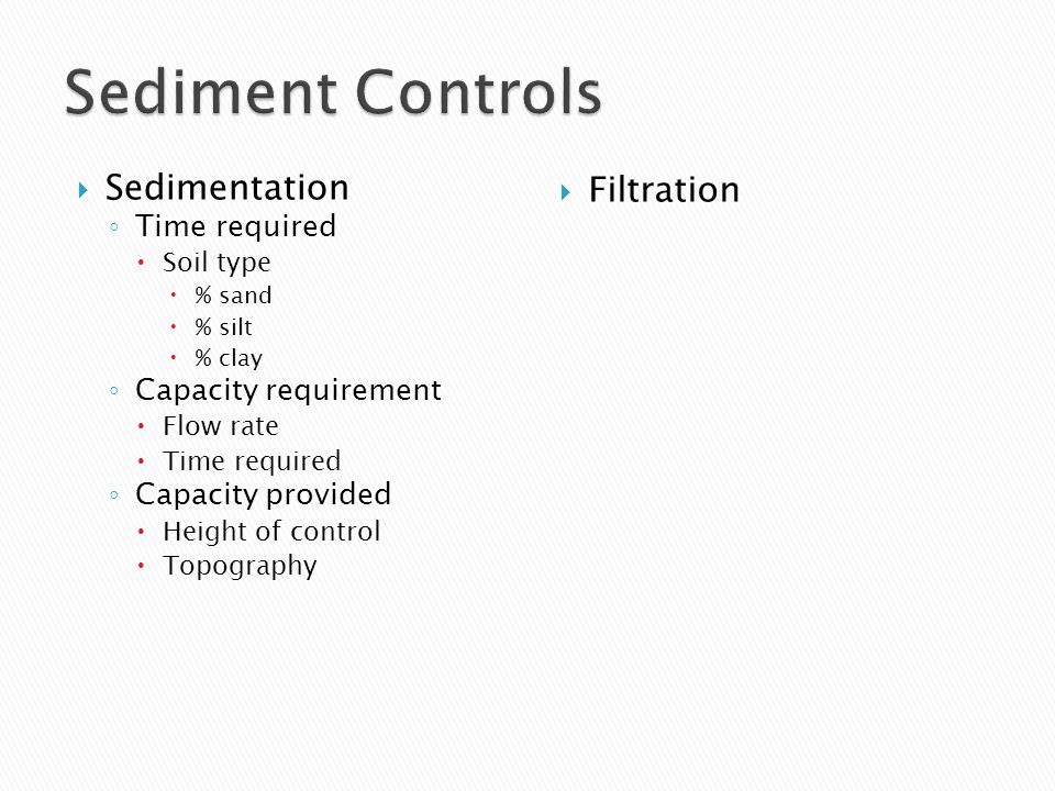  Sedimentation ◦ Time required  Soil type  % sand  % silt  % clay ◦ Capacity requirement  Flow rate  Time required ◦ Capacity provided  Height