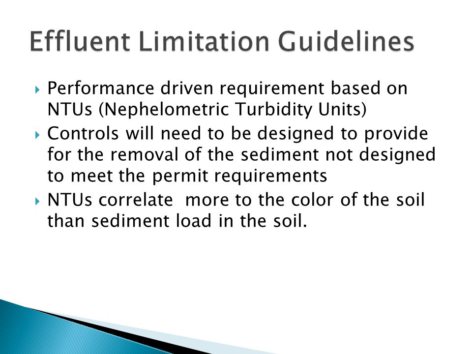  Performance driven requirement based on NTUs (Nephelometric Turbidity Units)  Controls will need to be designed to provide for the removal of the sediment not designed to meet the permit requirements  NTUs correlate more to the color of the soil than sediment load in the soil.
