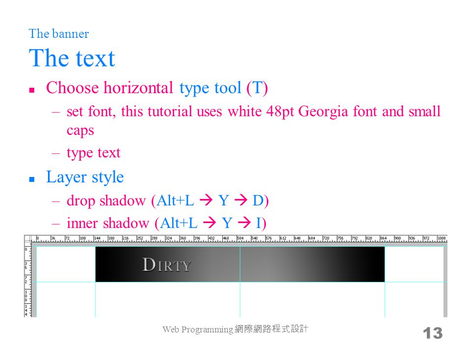 The banner The text Choose horizontal type tool (T) –set font, this tutorial uses white 48pt Georgia font and small caps –type text Layer style –drop shadow (Alt+L  Y  D) –inner shadow (Alt+L  Y  I) Web Programming 網際網路程式設計 13