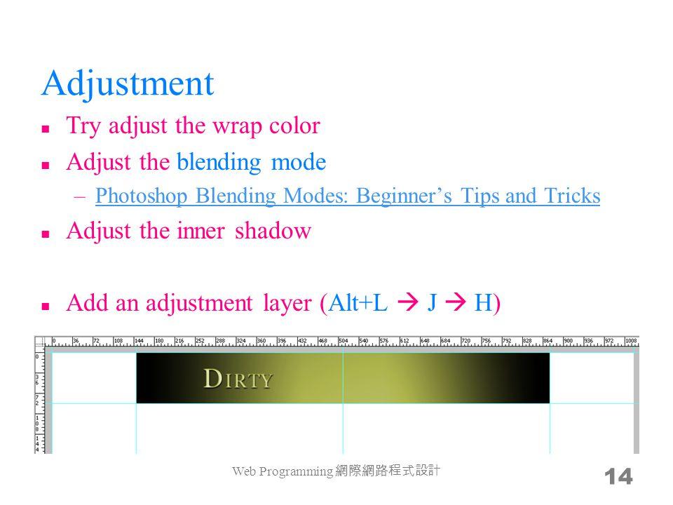 Adjustment Try adjust the wrap color Adjust the blending mode –Photoshop Blending Modes: Beginner's Tips and TricksPhotoshop Blending Modes: Beginner's Tips and Tricks Adjust the inner shadow Add an adjustment layer (Alt+L  J  H) Web Programming 網際網路程式設計 14