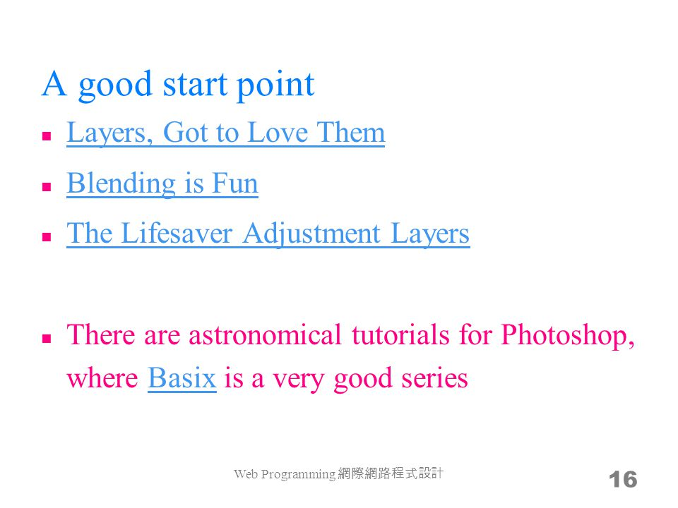 A good start point Layers, Got to Love Them Blending is Fun The Lifesaver Adjustment Layers There are astronomical tutorials for Photoshop, where Basix is a very good seriesBasix Web Programming 網際網路程式設計 16