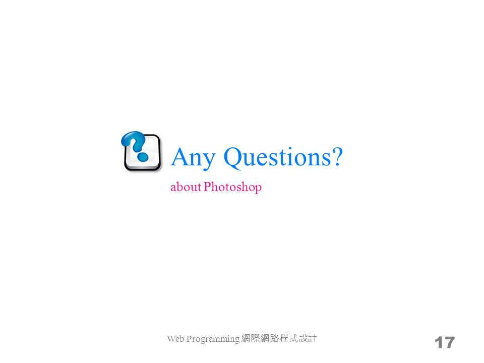 Any Questions? Web Programming 網際網路程式設計 17 about Photoshop
