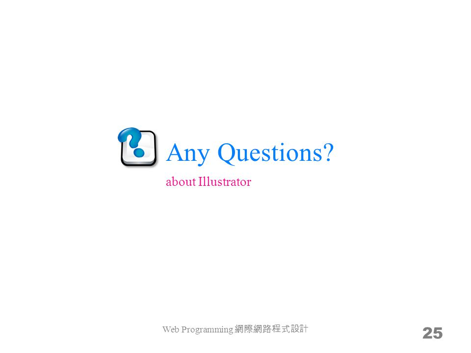 Any Questions Web Programming 網際網路程式設計 25 about Illustrator