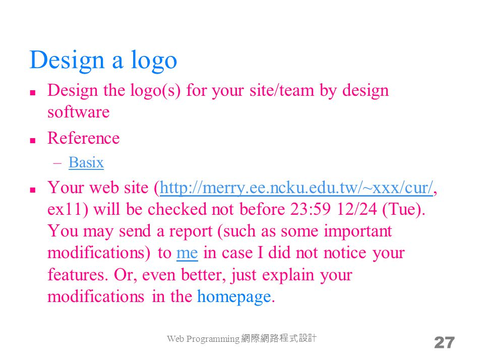 Design a logo Design the logo(s) for your site/team by design software Reference –BasixBasix Your web site (http://merry.ee.ncku.edu.tw/~xxx/cur/, ex11) will be checked not before 23:59 12/24 (Tue).