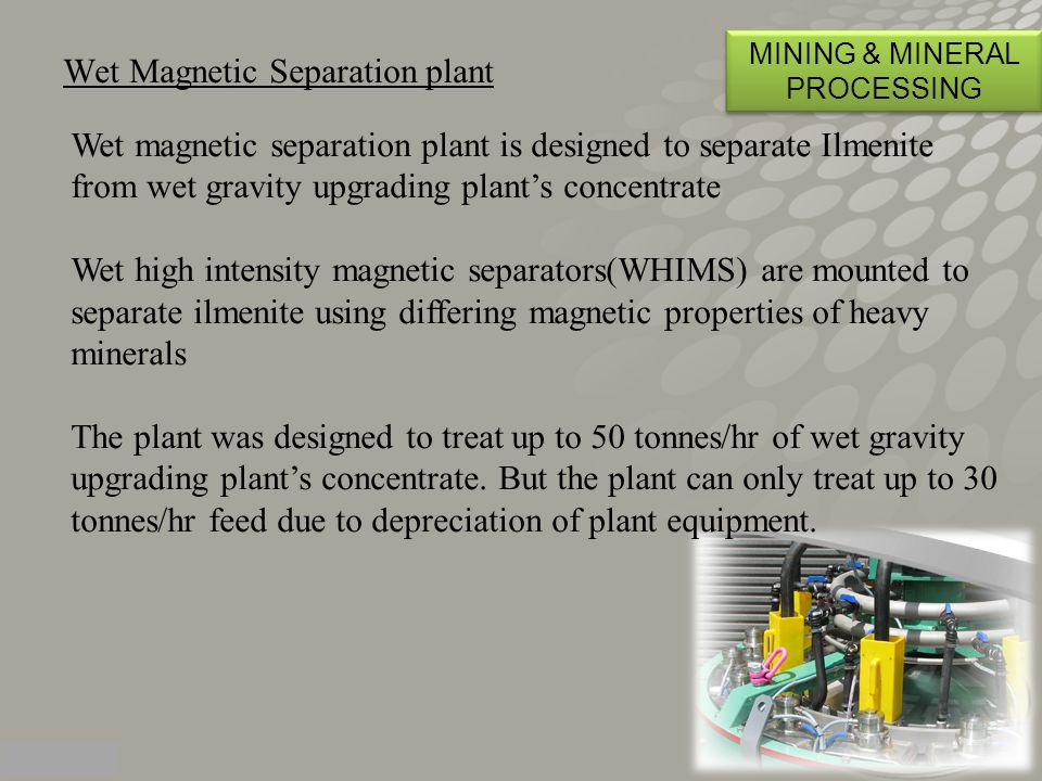 Wet Magnetic Separation plant MINING & MINERAL PROCESSING Wet magnetic separation plant is designed to separate Ilmenite from wet gravity upgrading plant's concentrate Wet high intensity magnetic separators(WHIMS) are mounted to separate ilmenite using differing magnetic properties of heavy minerals The plant was designed to treat up to 50 tonnes/hr of wet gravity upgrading plant's concentrate.