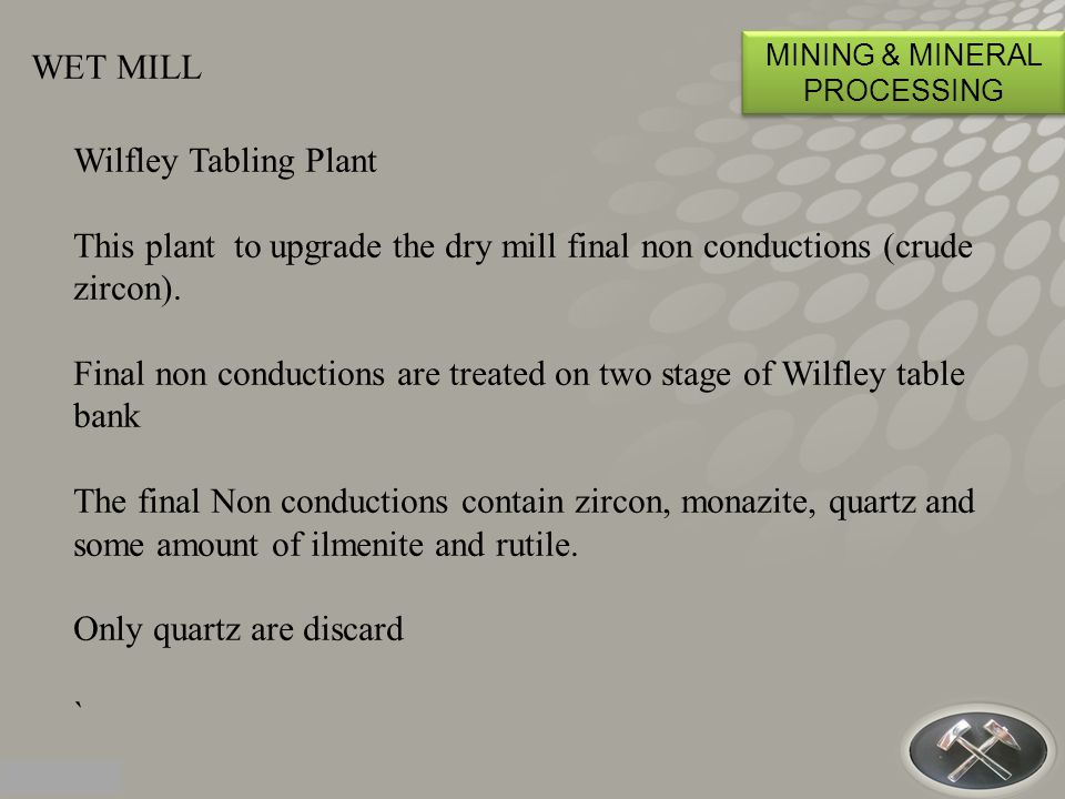 WET MILL MINING & MINERAL PROCESSING Wilfley Tabling Plant This plant to upgrade the dry mill final non conductions (crude zircon).