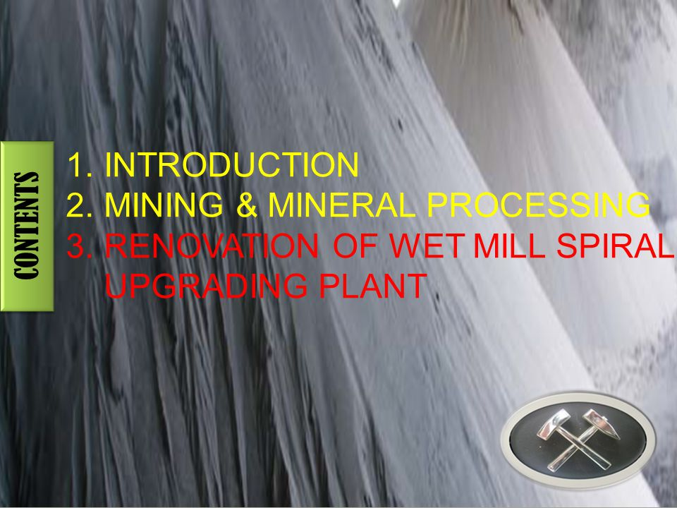 CONTENTS 1.INTRODUCTION 2.MINING & MINERAL PROCESSING 3.RENOVATION OF WET MILL SPIRAL UPGRADING PLANT