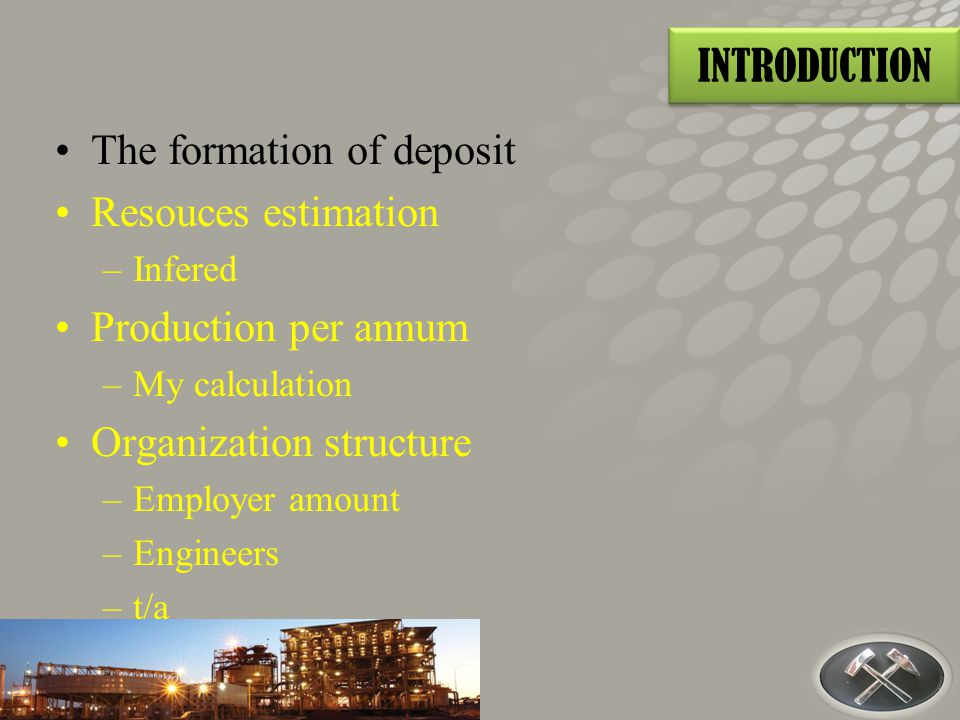 The formation of deposit Resouces estimation –Infered Production per annum –My calculation Organization structure –Employer amount –Engineers –t/a INTRODUCTION